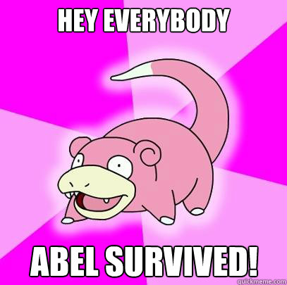 hey everybody abel survived - Slowpoke