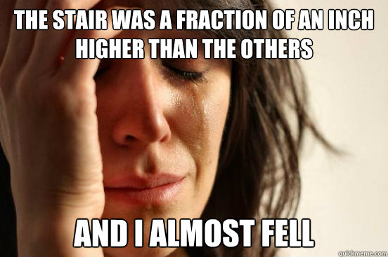 the stair was a fraction of an inch higher than the others a - First World Problems