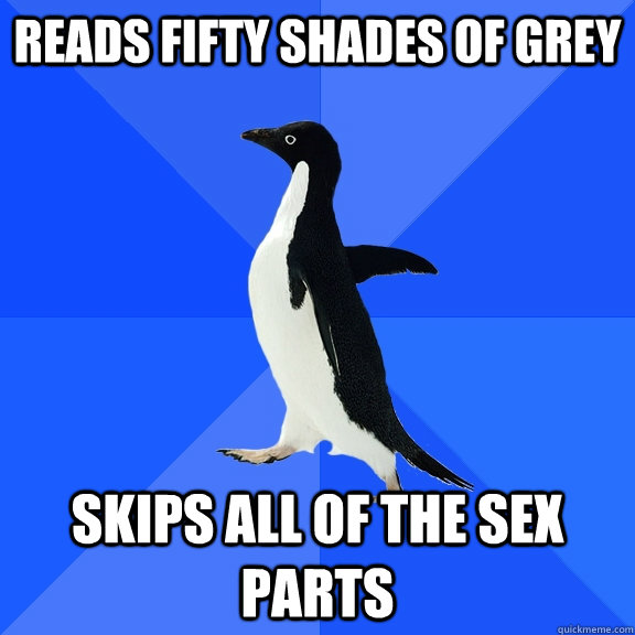 reads fifty shades of grey skips all of the sex parts - Socially Awkward Penguin