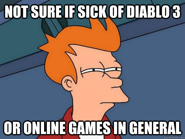 not sure if sick of diablo 3 or online games in general - Futurama Fry