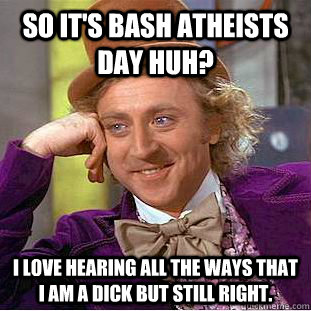 so its bash atheists day huh i love hearing all the ways t - Condescending Wonka