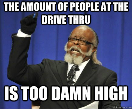 the amount of people at the drive thru is too damn high - Too Damn High