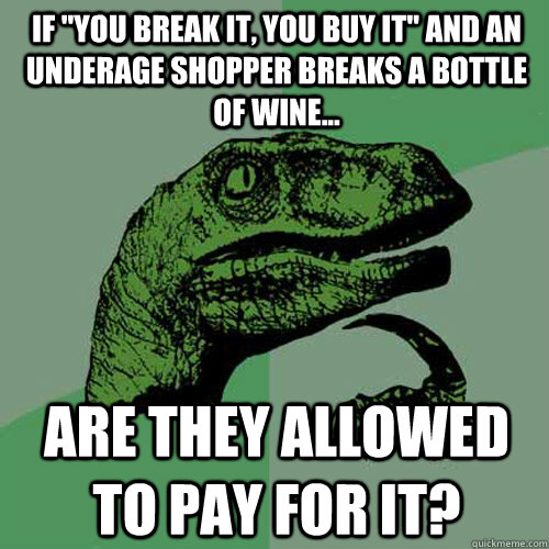 if you break it you buy it and an underage shopper breaks - Philosoraptor