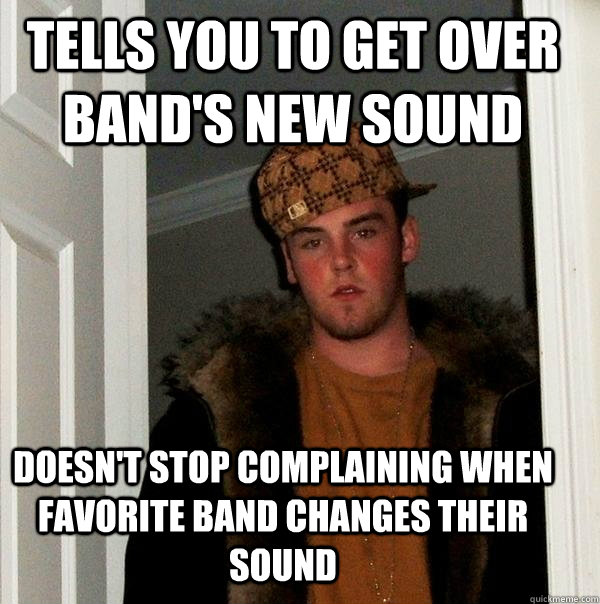 tells you to get over bands new sound doesnt stop complain - Scumbag Steve