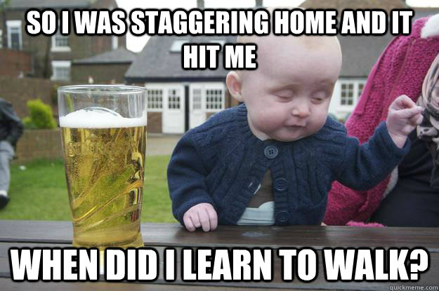 so i was staggering home and it hit me when did i learn to w - drunk baby
