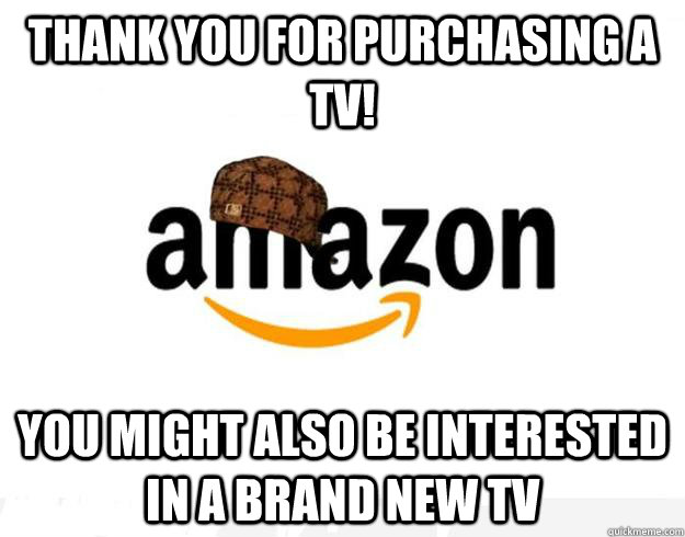 thank you for purchasing a tv you might also be interested  - Scumbag Amazon