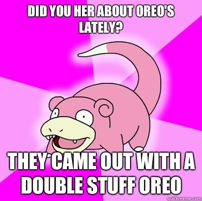 Did you her about Oreos lately They came out with a double s - Slowpoke