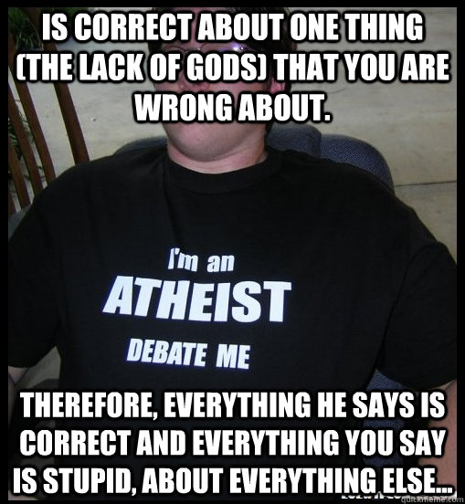 is correct about one thing the lack of gods that you are w - Scumbag Atheist