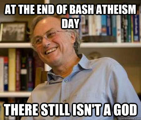at the end of bash atheism day there still isnt a god - Bash Atheism Day