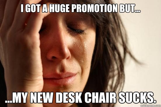 i got a huge promotion but my new desk chair sucks - First World Problems