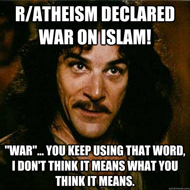 ratheism declared war on islam war you keep using tha - Inigo Montoya