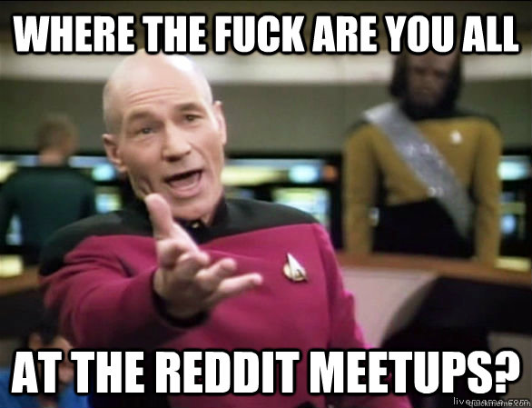 where the fuck are you all at the reddit meetups - Annoyed Picard HD
