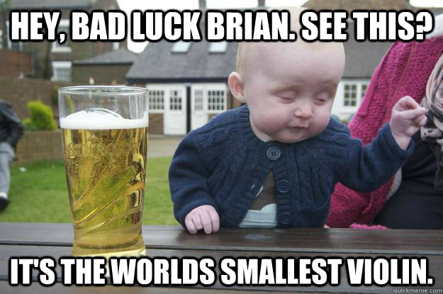 hey bad luck brian see this its the worlds smallest viol - drunk baby