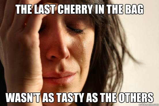 the last cherry in the bag wasnt as tasty as the others - First World Problems