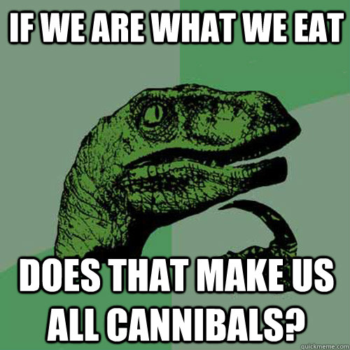 if we are what we eat does that make us all cannibals - Philosoraptor