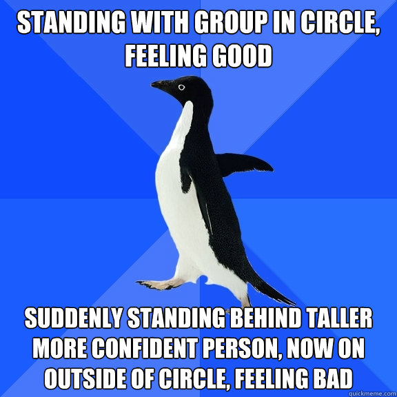standing with group in circle feeling good suddenly standin - Socially Awkward Penguin