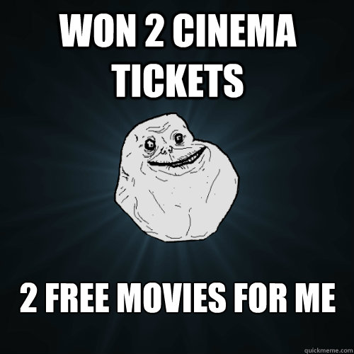 won 2 cinema tickets 2 free movies for me - Forever Alone