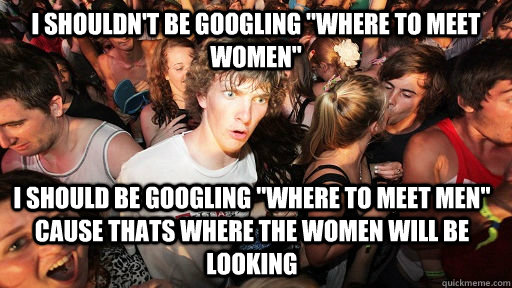 i shouldnt be googling where to meet women i should be go - Sudden Clarity Clarence