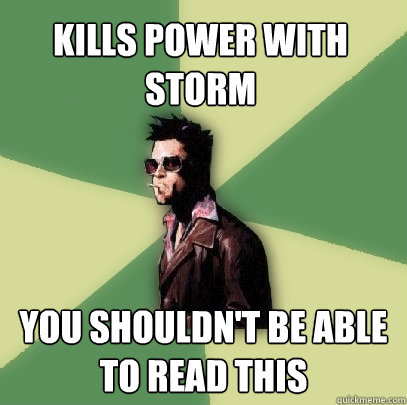 kills power with storm you shouldnt be able to read this - Helpful Tyler Durden