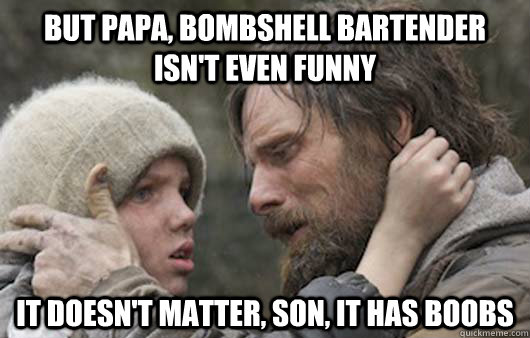 but papa bombshell bartender isnt even funny it doesnt ma - Viggo Explains Reddit