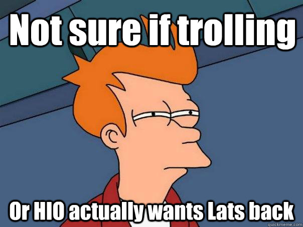 not sure if trolling or hio actually wants lats back - Futurama Fry