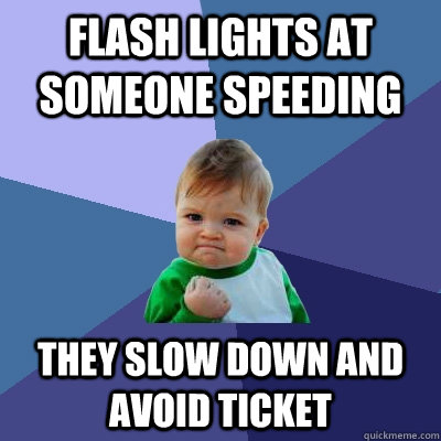 flash lights at someone speeding they slow down and avoid t - Success Kid