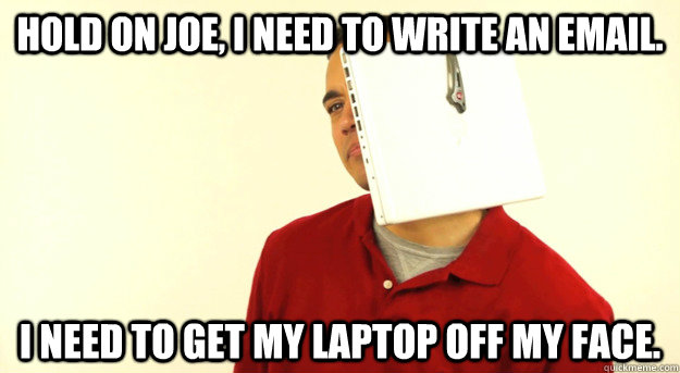 hold on joe i need to write an email i need to get my lapt - Hands Free Guy
