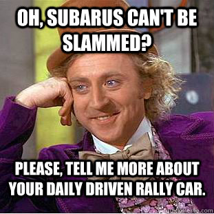 oh subarus cant be slammed please tell me more about you - Condescending Wonka