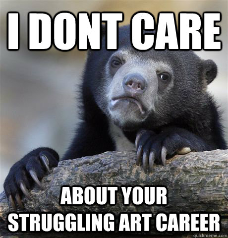 i dont care about your struggling art career - Confession Bear