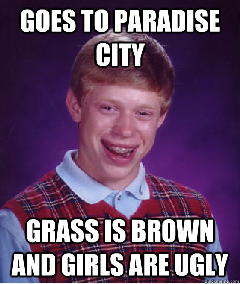 goes to paradise city grass is brown and girls are ugly - Bad Luck Brian