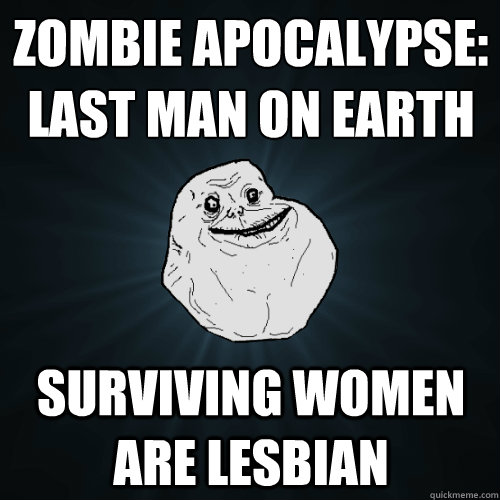zombie apocalypse last man on earth surviving women are les - Forever Alone