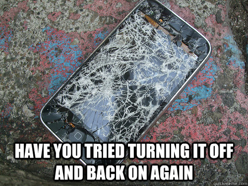 have you tried turning it off and back on again - meme