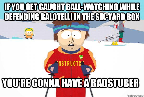 if you get caught ballwatching while defending balotelli in - Super Cool Ski Instructor