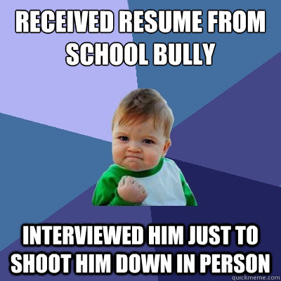 received resume from school bully interviewed him just to sh - Success Kid