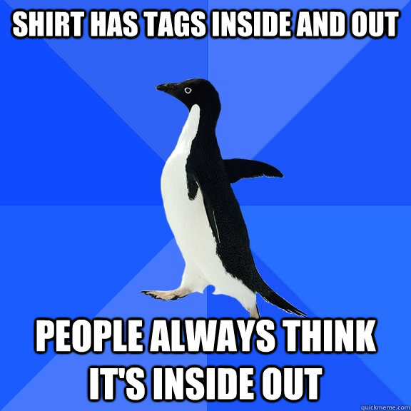 shirt has tags inside and out people always think its insid - Socially Awkward Penguin
