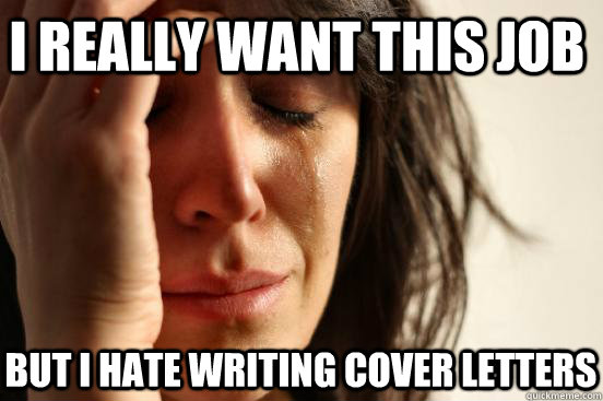 i really want this job but i hate writing cover letters - First World Problems
