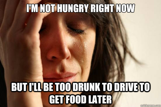 im not hungry right now but ill be too drunk to drive to g - First World Problems
