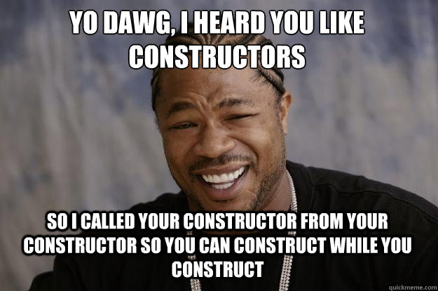 yo dawg i heard you like constructors so i called your cons - Xzibit meme