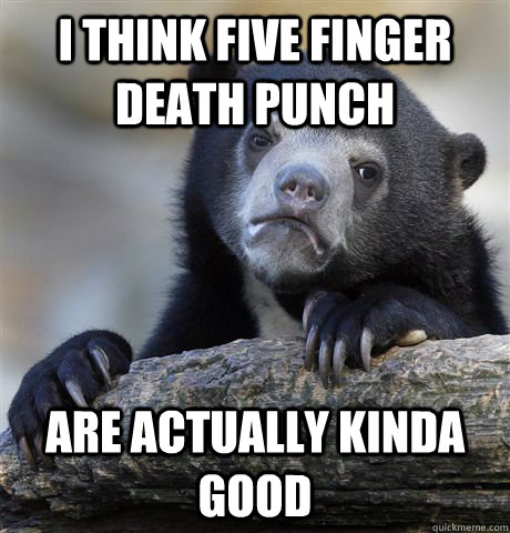 i think five finger death punch are actually kinda good - Confession Bear