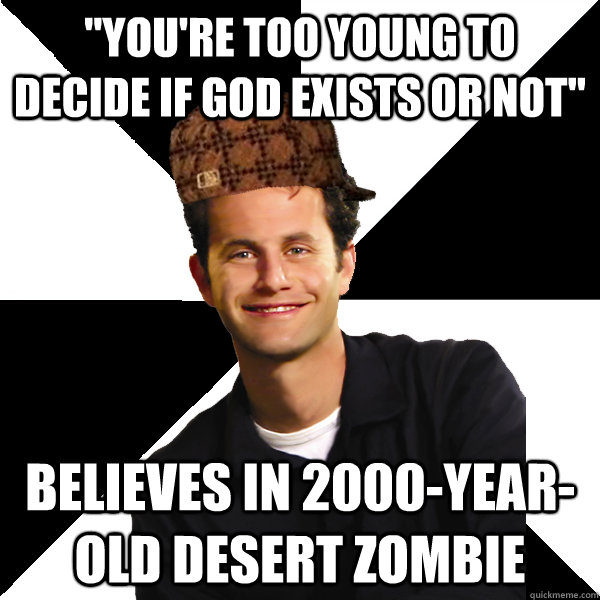 youre too young to decide if god exists or not believes i - Scumbag Christian