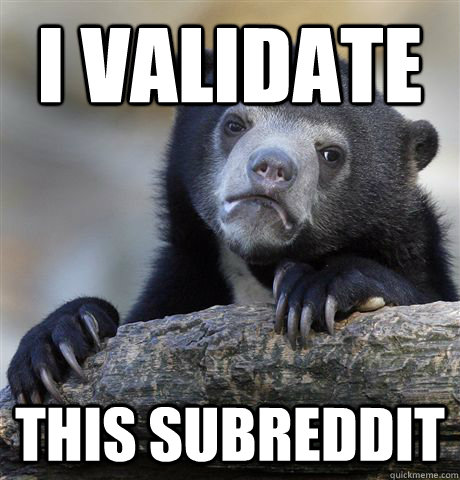 i validate this subreddit - Confession Bear