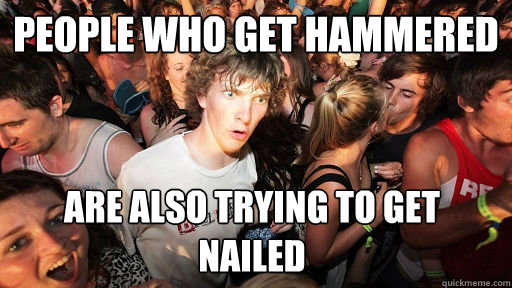 people who get hammered are also trying to get nailed - Sudden Clarity Clarence