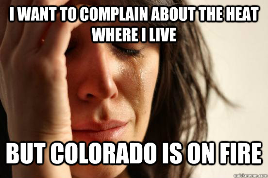 i want to complain about the heat where i live but colorado  - First World Problems