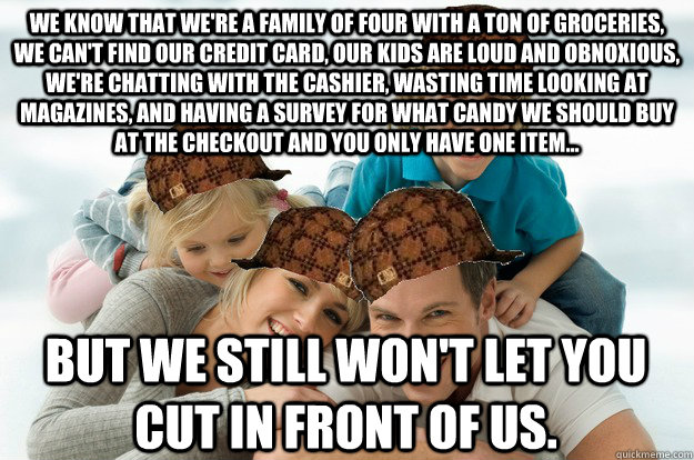 we know that were a family of four with a ton of groceries - Scumbag Family