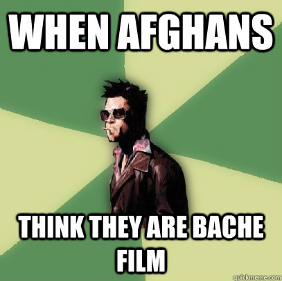 when afghans think they are bache film  - Helpful Tyler Durden