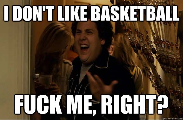 i dont like basketball fuck me right - Fuck Me, Right