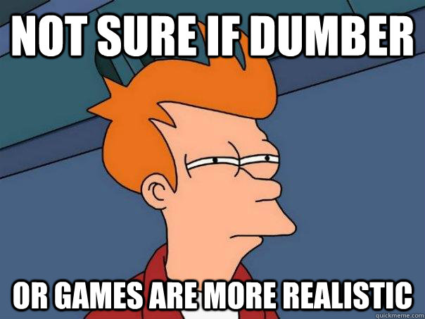 not sure if dumber or games are more realistic  - Futurama Fry