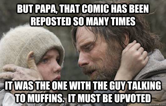 but papa that comic has been reposted so many times it was  - Viggo Explains Reddit