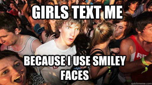 girls text me because i use smiley faces - Sudden Clarity Clarence