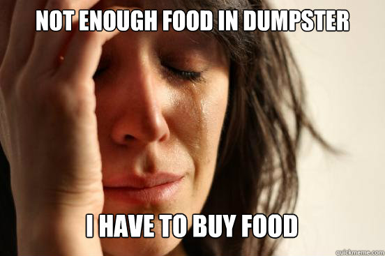 not enough food in dumpster i have to buy food caption 3 go - First World Problems